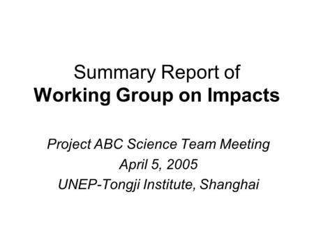 Summary Report of Working Group on Impacts Project ABC Science Team Meeting April 5, 2005 UNEP-Tongji Institute, Shanghai.