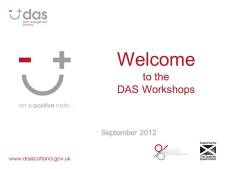 Welcome to the DAS Workshops September 2012. Welcome Programme: 10:00 – Purpose & Background 10:20 – Workshops (in groups) 11:30 – Feedback 12:15 – Collate.
