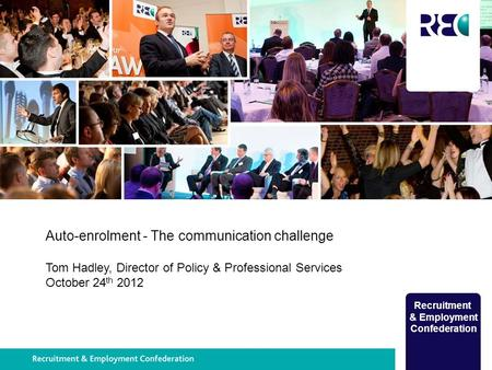 Recruitment & Employment Confederation Auto-enrolment - The communication challenge Tom Hadley, Director of Policy & Professional Services October 24 th.