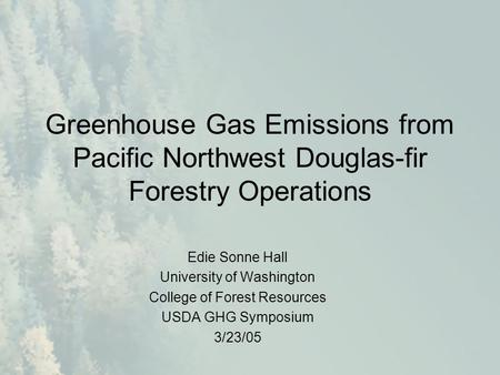Greenhouse Gas Emissions from Pacific Northwest Douglas-fir Forestry Operations Edie Sonne Hall University of Washington College of Forest Resources USDA.