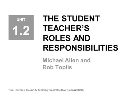 THE STUDENT TEACHER'S ROLES AND RESPONSIBILITIES Michael Allen and Rob Toplis From: Learning to Teach in the Secondary School 5th edition, Routledge ©
