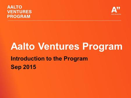 Aalto Ventures Program Introduction to the Program Sep 2015.