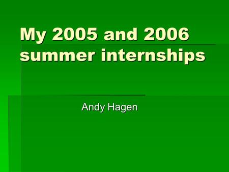My 2005 and 2006 summer internships Andy Hagen. Table of Contents  2005 internship- Hurricane Research Division- Miami, FL -Worked for Dr. Chris Landsea.