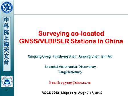 1 AOGS 2012, Singapore, Aug 13-17, 2012 Surveying co-located GNSS/VLBI/SLR Stations In China Xiuqiang Gong, Yunzhong Shen, Junping Chen, Bin Wu Shanghai.