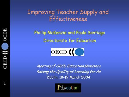 1 Improving Teacher Supply and Effectiveness Meeting of OECD Education Ministers Raising the Quality of Learning for All Dublin, 18-19 March 2004 Phillip.