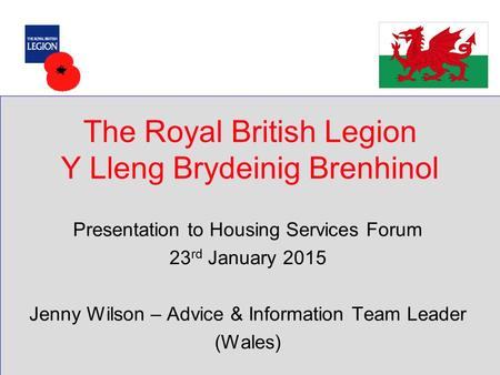 The Royal British Legion Y Lleng Brydeinig Brenhinol Presentation to Housing Services Forum 23 rd January 2015 Jenny Wilson – Advice & Information Team.