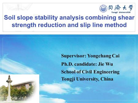 LOGO Soil slope stability analysis combining shear strength reduction and slip line method Supervisor: Yongchang Cai Ph.D. candidate: Jie Wu School of.
