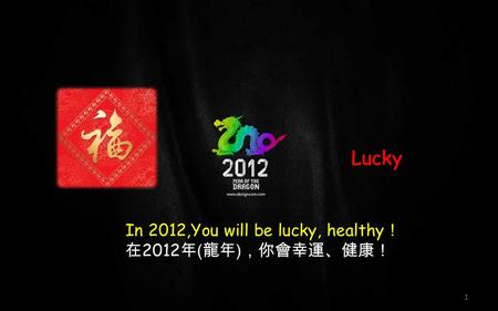 In 2012,You will be lucky, healthy ! 在 2012 年 ( 龍年 ) ,你會幸運、健康! Lucky 1.