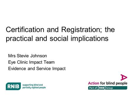 Certification and Registration; the practical and social implications Mrs Stevie Johnson Eye Clinic Impact Team Evidence and Service Impact.