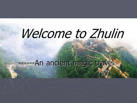 Welcome to Zhulin ------An ancient magic travel. Zhulin Town with pioneering Spirit ► Zhulin Town is located at the beautiful and reconomically developed.