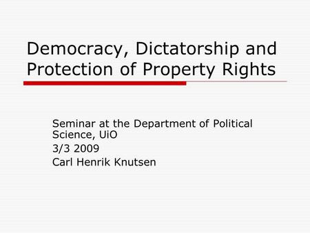 Democracy, Dictatorship and Protection of Property Rights Seminar at the Department of Political Science, UiO 3/3 2009 Carl Henrik Knutsen.