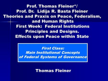 First Class: Main Institutional Concepts of Federal Systems of Governance Thomas Fleiner Prof. Thomas Fleiner*/ Prof. Dr. Lidija R. Basta Fleiner Theories.