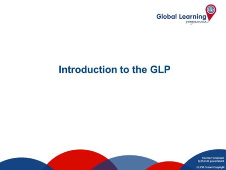 The GLP is funded by the UK government GLP © Crown Copyright Introduction to the GLP.
