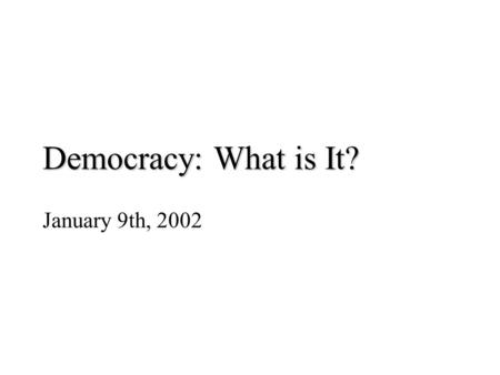 Democracy: What is It? January 9th, 2002. Democracy – Basic Elements consent of the governed (process) – free and fair elections in which government can.