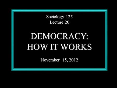 Sociology 125 Lecture 20 DEMOCRACY: HOW IT WORKS November 15, 2012.