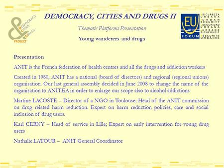 DEMOCRACY, CITIES AND DRUGS II Thematic Platforms Presentation Young wanderers and drugs Presentation ANIT is the French federation of health centres and.