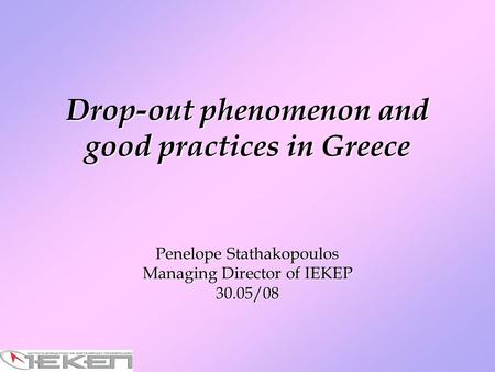 Drop-out phenomenon and good practices in Greece Penelope Stathakopoulos Managing Director of IEKEP 30.05/08.