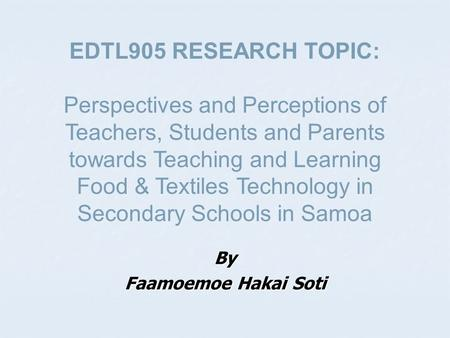 By Faamoemoe Hakai Soti EDTL905 RESEARCH TOPIC: Perspectives and Perceptions of Teachers, Students and Parents towards Teaching and Learning Food & Textiles.