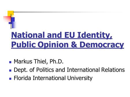 National and EU Identity, Public Opinion & Democracy Markus Thiel, Ph.D. Dept. of Politics and International Relations Florida International University.