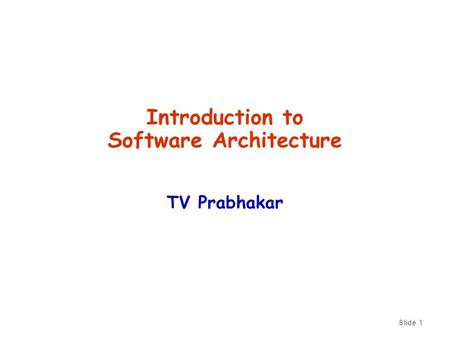 Slide 1 Introduction to Software Architecture TV Prabhakar.