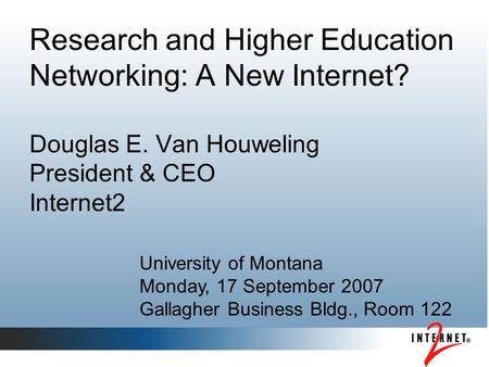 Research and Higher Education Networking: A New Internet? Douglas E. Van Houweling President & CEO Internet2 University of Montana Monday, 17 September.