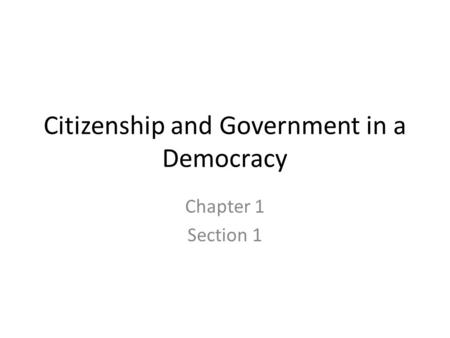 Citizenship and Government in a Democracy Chapter 1 Section 1.