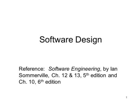 1 Software Design Reference: Software Engineering, by Ian Sommerville, Ch. 12 & 13, 5 th edition and Ch. 10, 6 th edition.