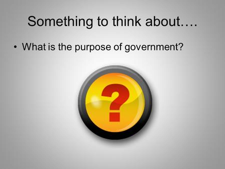 Something to think about…. What is the purpose of government?
