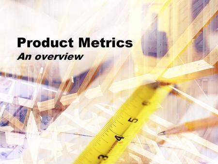 "Product Metrics An overview. What are metrics? "" A quantitative measure of the degree to which a system, component, or process possesses a given attribute."""