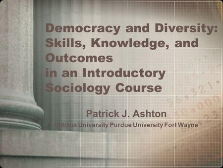 Democracy and Diversity: Skills, Knowledge, and Outcomes in an Introductory Sociology Course Patrick J. Ashton Indiana University Purdue University Fort.