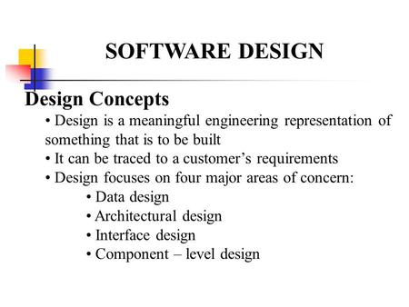 SOFTWARE DESIGN Design Concepts Design is a meaningful engineering representation of something that is to be built It can be traced to a customer's requirements.