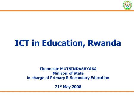 ICT in Education, Rwanda Theoneste MUTSINDASHYAKA Minister of State in charge of Primary & Secondary Education 21 st May 2008.