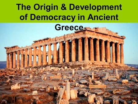 The Origin & Development of Democracy in Ancient Greece.
