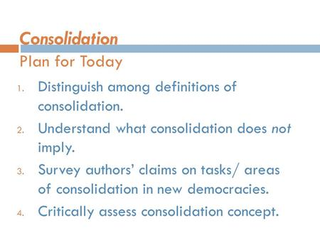 Consolidation Plan for Today 1. Distinguish among definitions of consolidation. 2. Understand what consolidation does not imply. 3. Survey authors' claims.