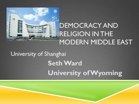 DEMOCRACY AND RELIGION IN THE MODERN MIDDLE EAST Seth Ward University of Wyoming University of Shanghai.