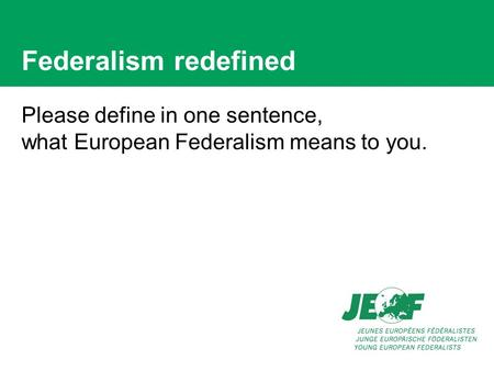 Federalism redefined Please define in one sentence, what European Federalism means to you.