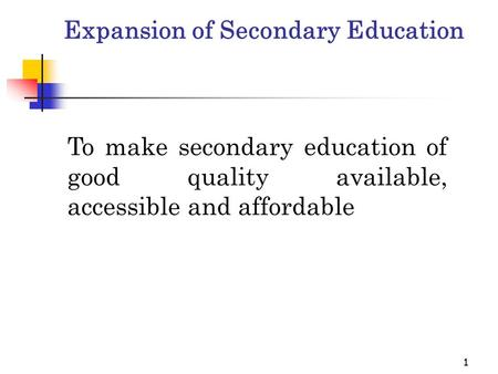 11 Expansion of Secondary Education To make secondary education of good quality available, accessible and affordable.