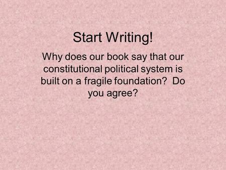 Start Writing! Why does our book say that our constitutional political system is built on a fragile foundation? Do you agree?