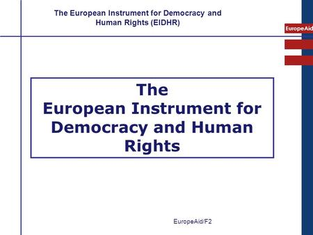 EuropeAid The European Instrument for Democracy and Human Rights The European Instrument for Democracy and Human Rights (EIDHR) EuropeAid/F2.