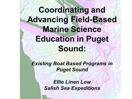 Coordinating and Advancing Field-Based Marine Science Education in Puget Sound: Existing Boat Based Programs in Puget Sound Ellie Linen Low Salish Sea.