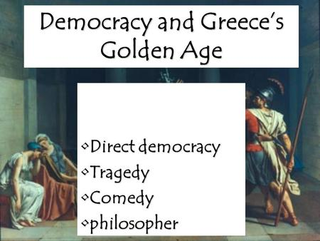 Democracy and Greece's Golden Age Direct democracyDirect democracy TragedyTragedy ComedyComedy philosopherphilosopher.