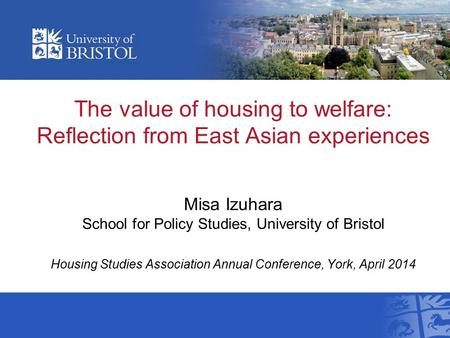 The value of housing to welfare: Reflection from East Asian experiences Misa Izuhara School for Policy Studies, University of Bristol Housing Studies Association.