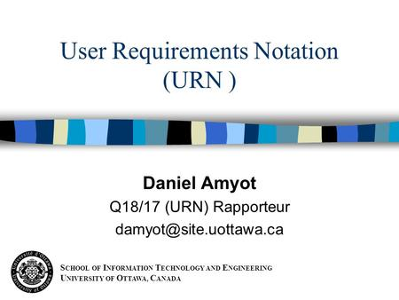 S CHOOL OF I NFORMATION T ECHNOLOGY AND E NGINEERING U NIVERSITY OF O TTAWA, C ANADA Daniel Amyot Q18/17 (URN) Rapporteur User Requirements.