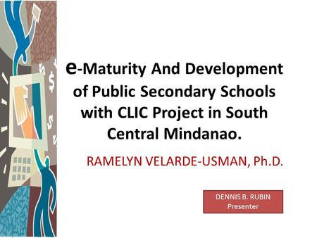 E -Maturity And Development of Public Secondary Schools with CLIC Project in South Central Mindanao. RAMELYN VELARDE-USMAN, Ph.D. DENNIS B. RUBIN Presenter.