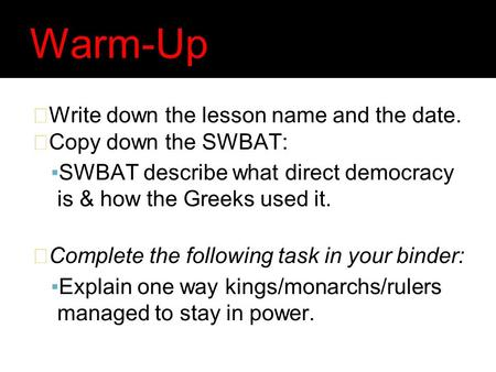 Warm-Up Write down the lesson name and the date. Copy down the SWBAT: ▪SWBAT describe what direct democracy is & how the Greeks used it. Complete the following.
