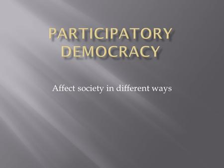 Affect society in different ways.  Participatory democracy tends to advocate more involved forms of citizen participation than traditional representative.