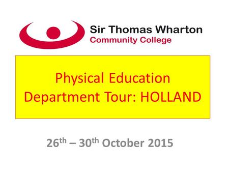 Physical Education Department Tour: HOLLAND 26 th – 30 th October 2015.