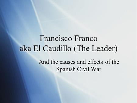 Francisco Franco aka El Caudillo (The Leader) And the causes and effects of the Spanish Civil War.