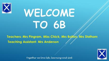 WELCOME TO 6B Teachers: Mrs Pingram, Miss Chick, Mrs Bolton, Mrs Statham Teaching Assistant: Mrs Anderson Together we love life, learning and God.