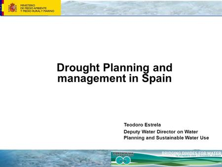 Drought Planning and management in Spain Teodoro Estrela Deputy Water Director on Water Planning and Sustainable Water Use.